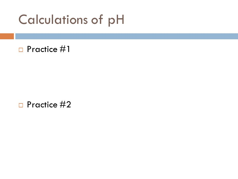 Calculations of pH Practice #1 Practice #2
