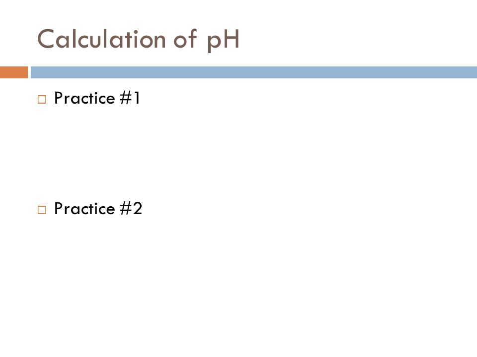 Calculation of pH Practice #1 Practice #2
