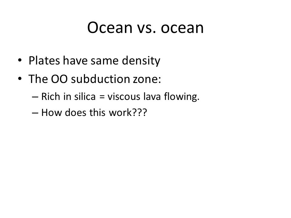 Ocean vs. ocean Plates have same density The OO subduction zone: