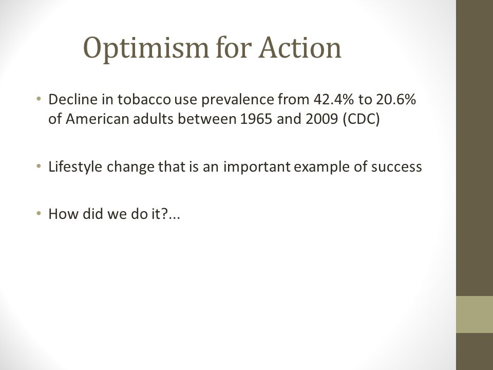 Optimism for Action Decline in tobacco use prevalence from 42.4% to 20.6% of American adults between 1965 and 2009 (CDC)