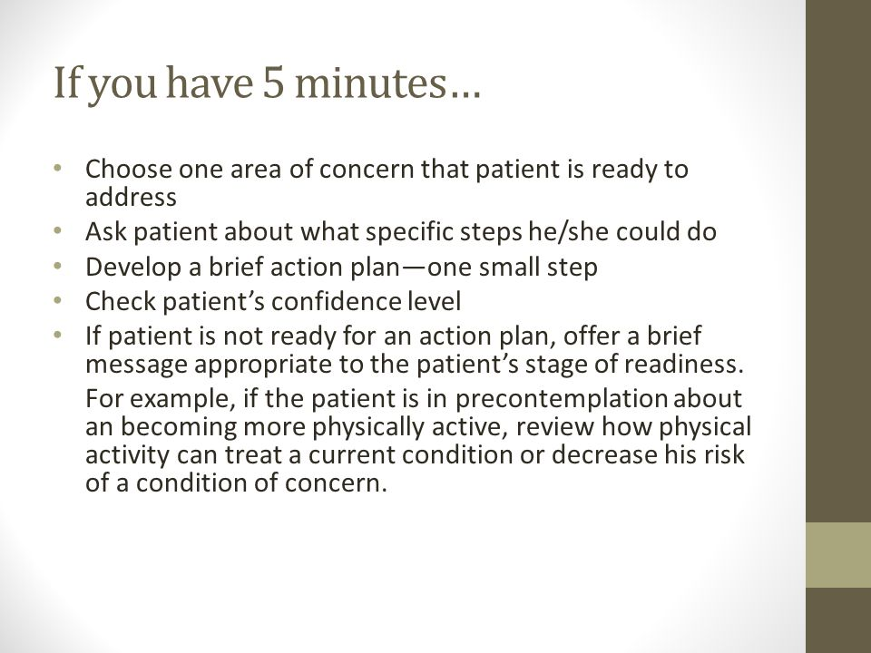If you have 5 minutes… Choose one area of concern that patient is ready to address. Ask patient about what specific steps he/she could do.