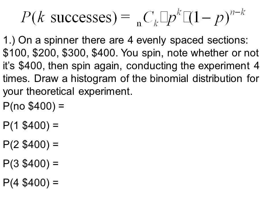 1.) On a spinner there are 4 evenly spaced sections: $100, $200, $300, $400. You spin, note whether or not it's $400, then spin again, conducting the experiment 4 times. Draw a histogram of the binomial distribution for your theoretical experiment.