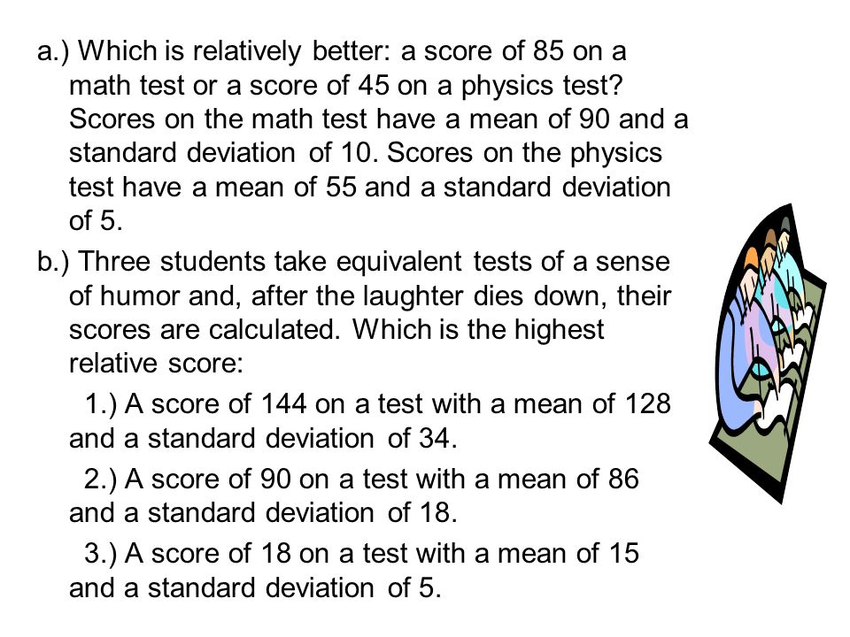 a.) Which is relatively better: a score of 85 on a math test or a score of 45 on a physics test Scores on the math test have a mean of 90 and a standard deviation of 10. Scores on the physics test have a mean of 55 and a standard deviation of 5.