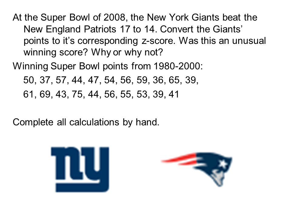 At the Super Bowl of 2008, the New York Giants beat the New England Patriots 17 to 14. Convert the Giants' points to it's corresponding z-score. Was this an unusual winning score Why or why not