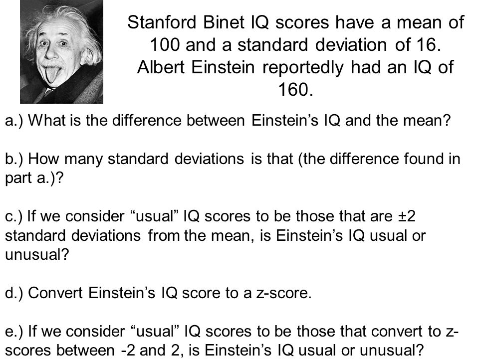 Stanford Binet IQ scores have a mean of 100 and a standard deviation of 16. Albert Einstein reportedly had an IQ of 160.