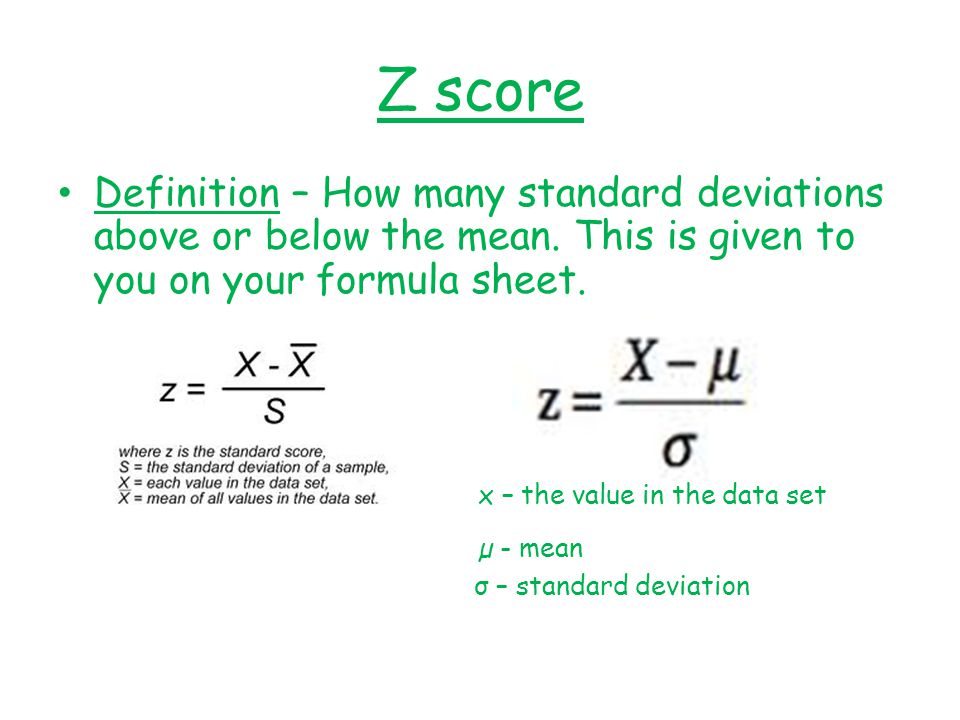 Z score Definition – How many standard deviations above or below the mean. This is given to you on your formula sheet.