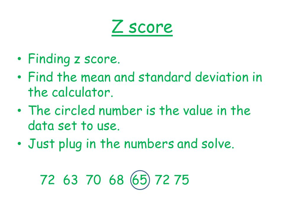 Z score Finding z score. Find the mean and standard deviation in the calculator. The circled number is the value in the data set to use.