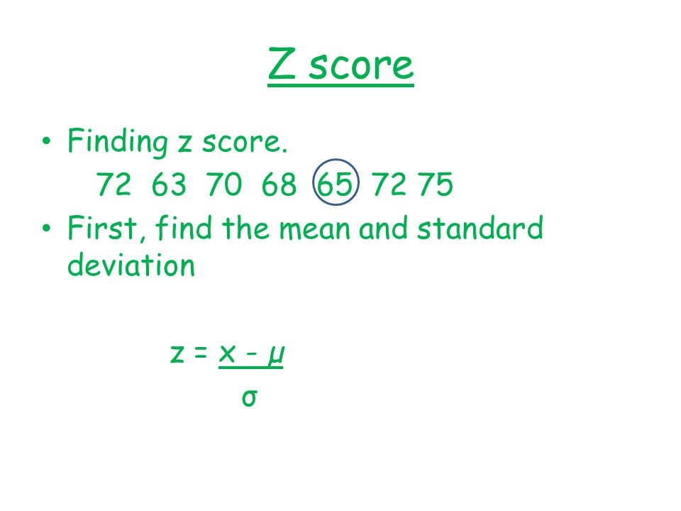 Z score Finding z score. 72 63 70 68 65 72 75. First, find the mean and standard deviation. z = x - µ.