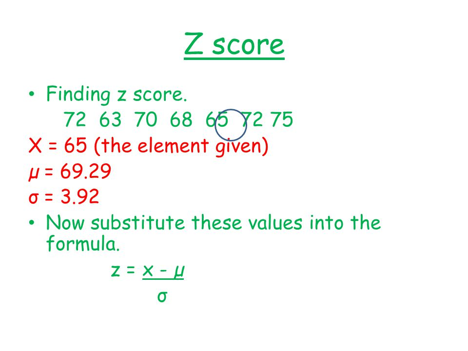 Z score Finding z score. 72 63 70 68 65 72 75. X = 65 (the element given) µ = 69.29. σ = 3.92.