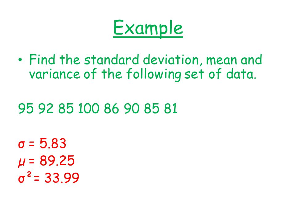 Example Find the standard deviation, mean and variance of the following set of data. 95 92 85 100 86 90 85 81.