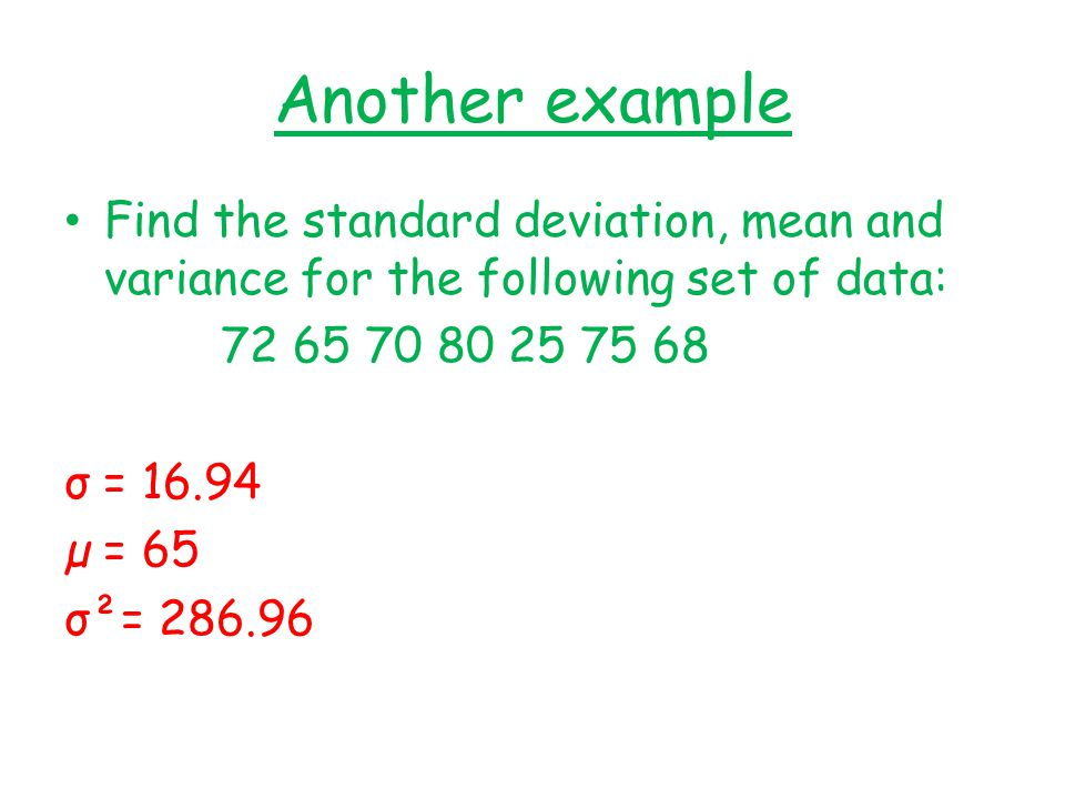 Another example Find the standard deviation, mean and variance for the following set of data: 72 65 70 80 25 75 68.
