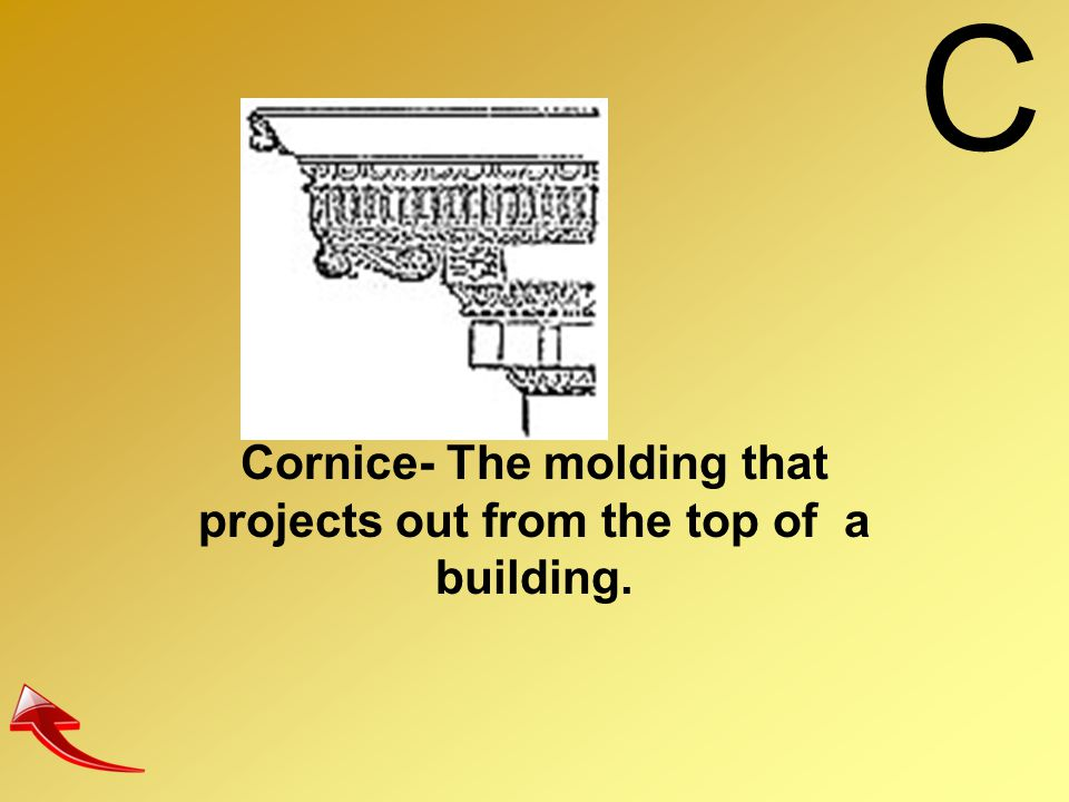 Cornice- The molding that projects out from the top of a building.