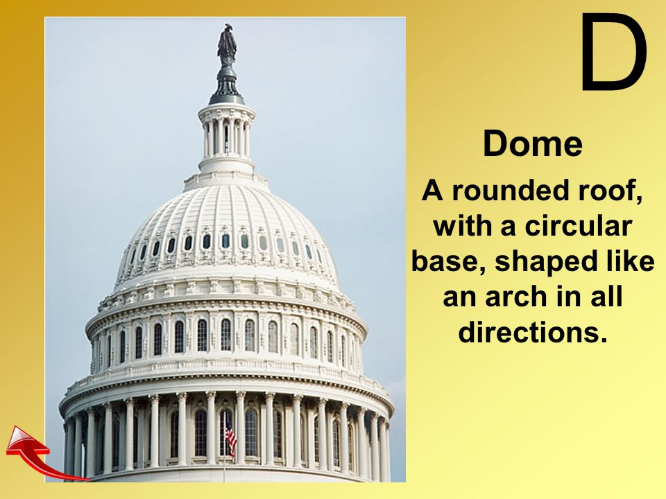 D Dome A rounded roof, with a circular base, shaped like an arch in all directions.