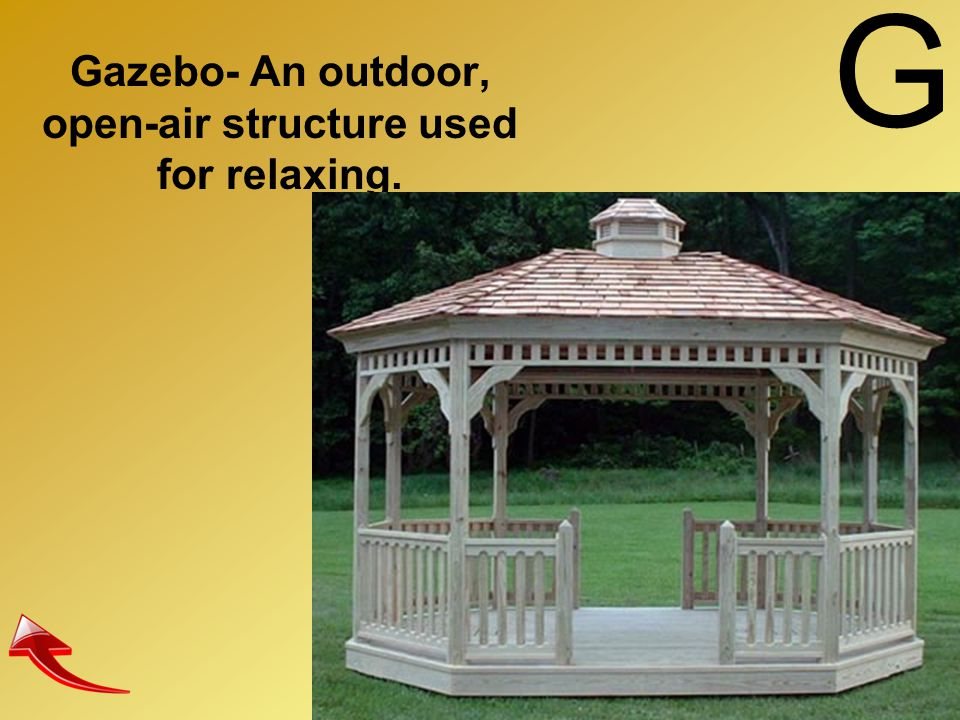 Gazebo- An outdoor, open-air structure used for relaxing.