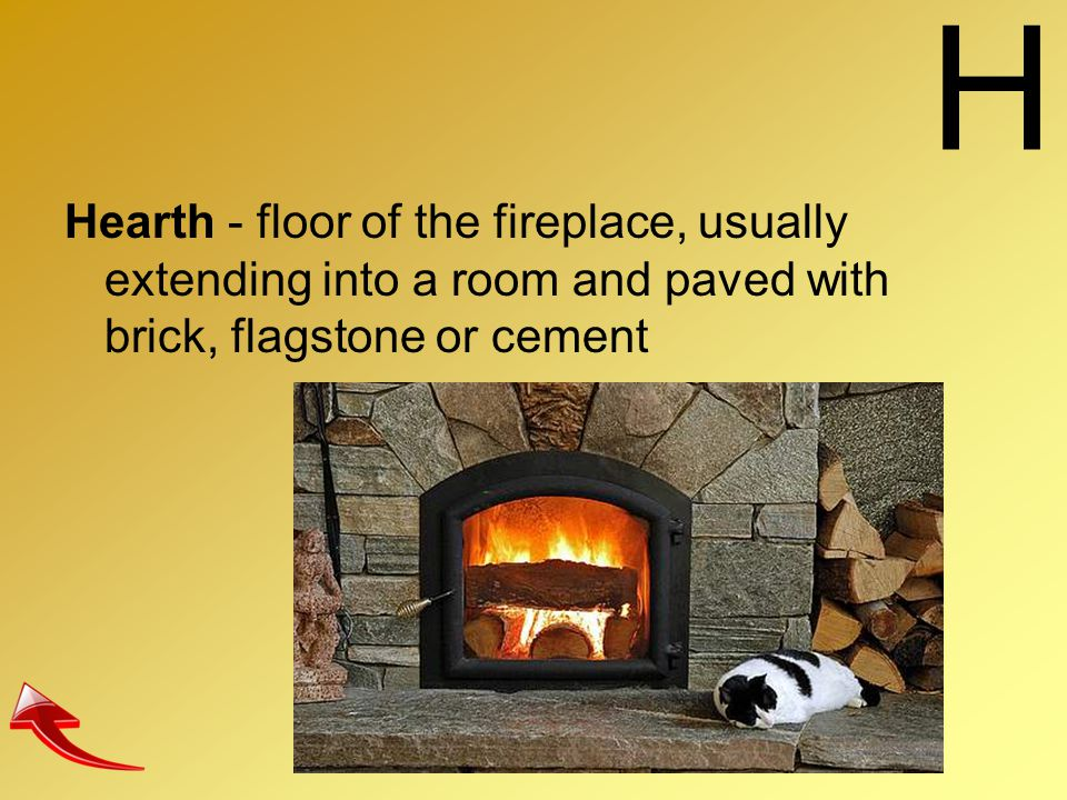 H Hearth - floor of the fireplace, usually extending into a room and paved with brick, flagstone or cement.