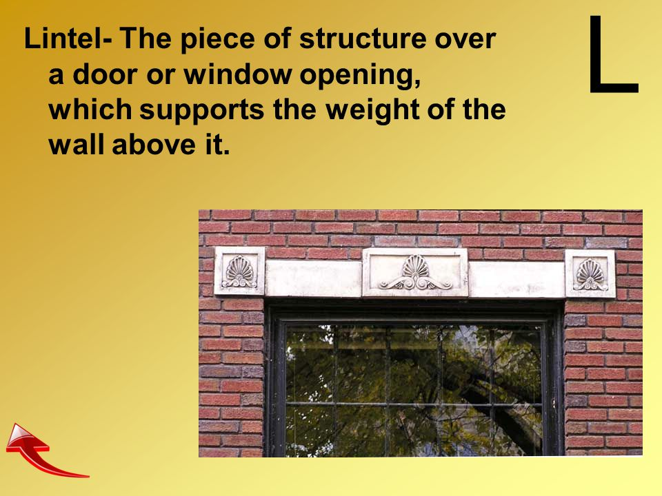 L Lintel- The piece of structure over a door or window opening, which supports the weight of the wall above it.