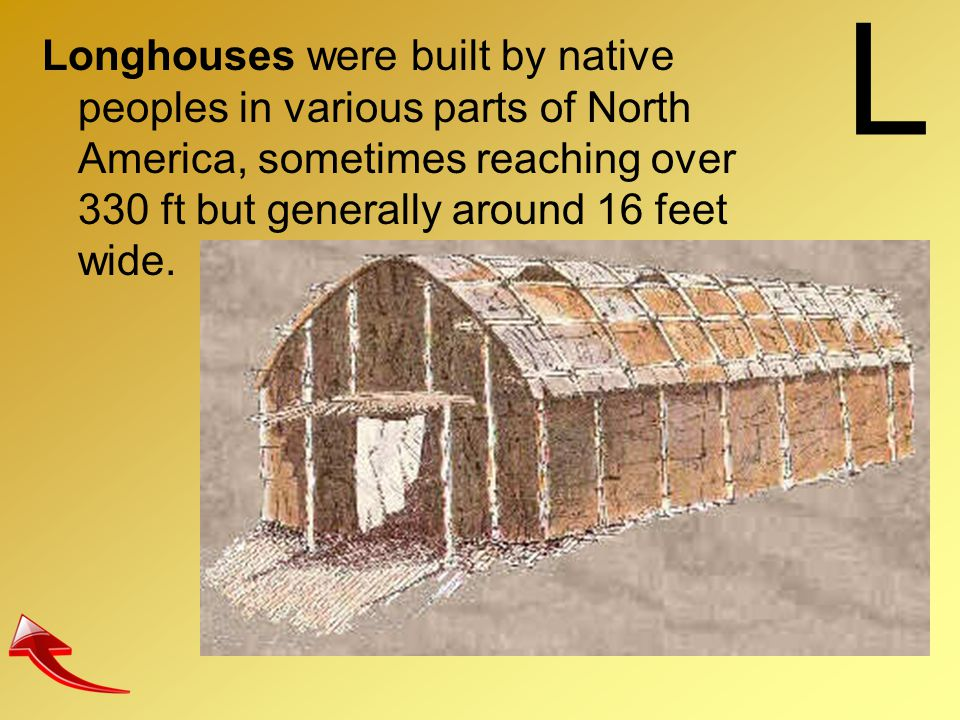 L Longhouses were built by native peoples in various parts of North America, sometimes reaching over 330 ft but generally around 16 feet wide.