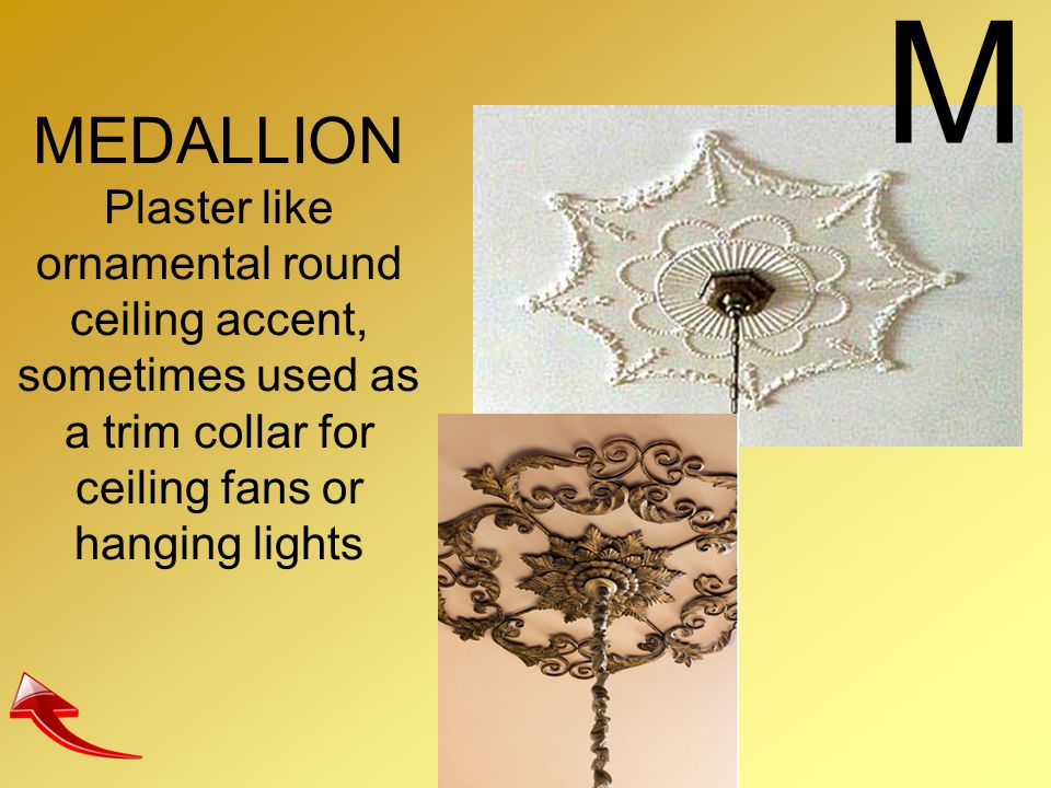 M MEDALLION Plaster like ornamental round ceiling accent, sometimes used as a trim collar for ceiling fans or hanging lights.