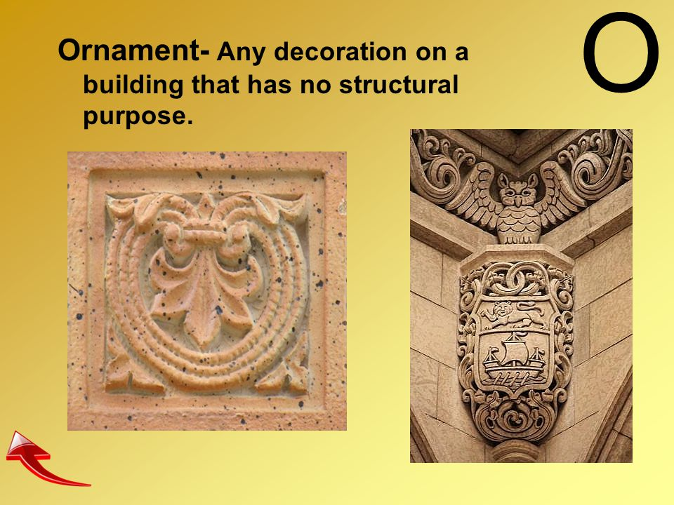 O Ornament- Any decoration on a building that has no structural purpose.