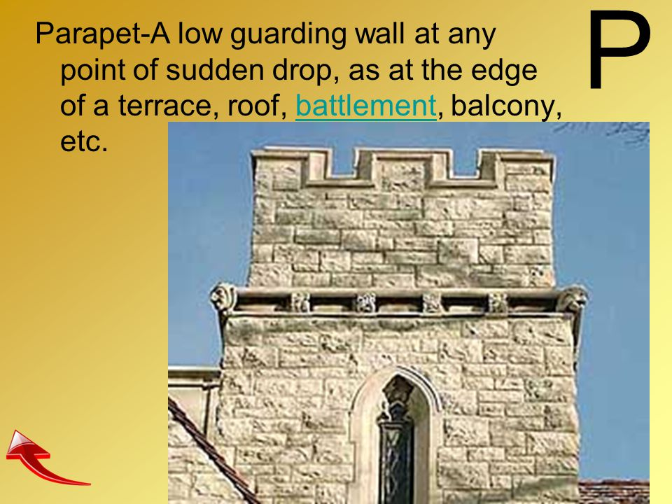 P Parapet-A low guarding wall at any point of sudden drop, as at the edge of a terrace, roof, battlement, balcony, etc.