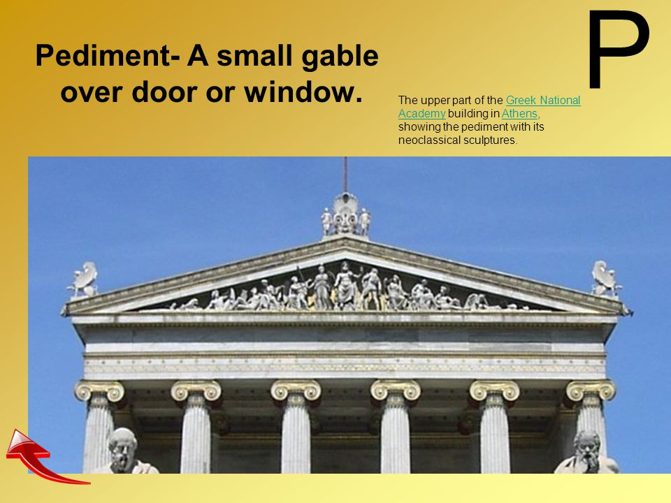 P Pediment- A small gable over door or window.
