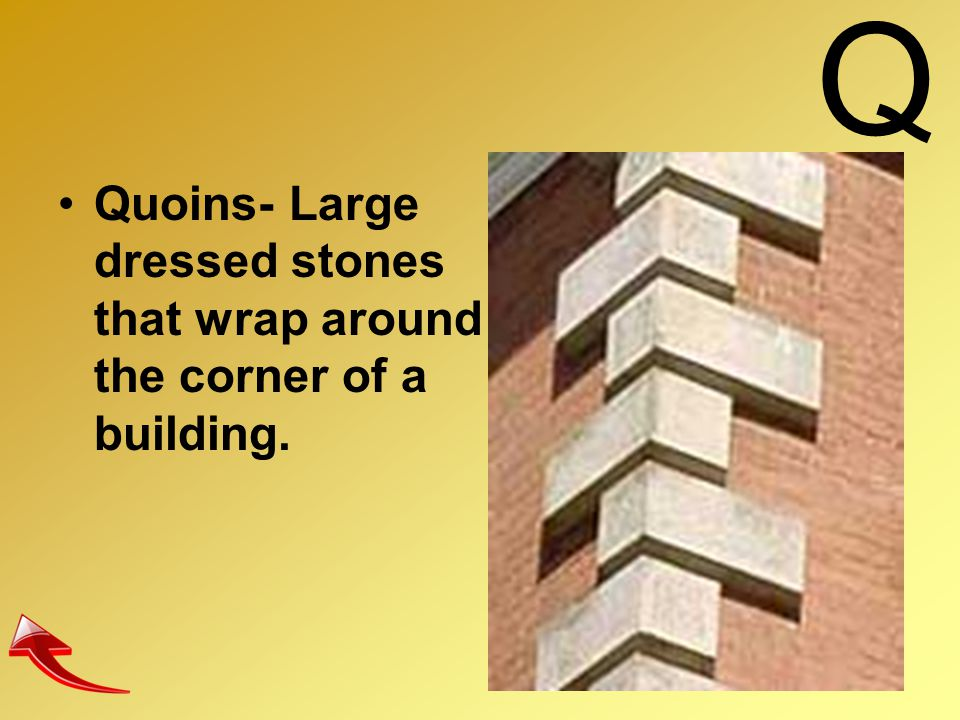 Q Quoins- Large dressed stones that wrap around the corner of a building.