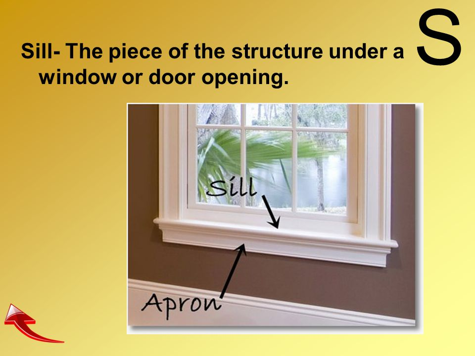 S Sill- The piece of the structure under a window or door opening.