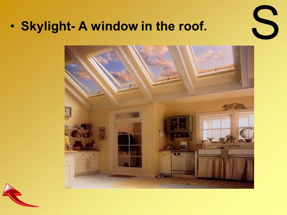 S Skylight- A window in the roof.