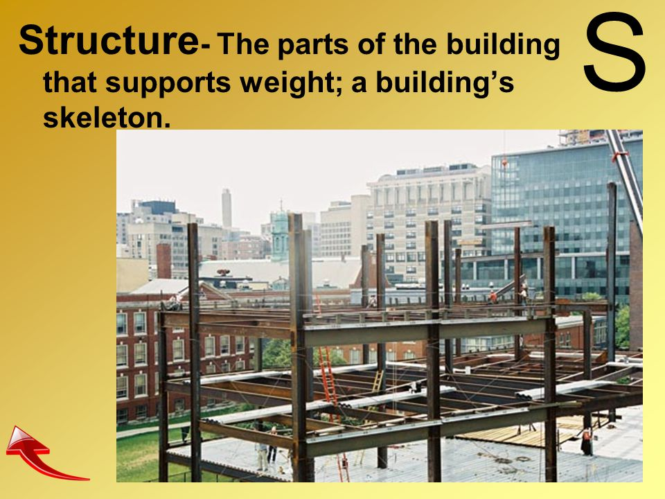 S Structure- The parts of the building that supports weight; a building's skeleton.