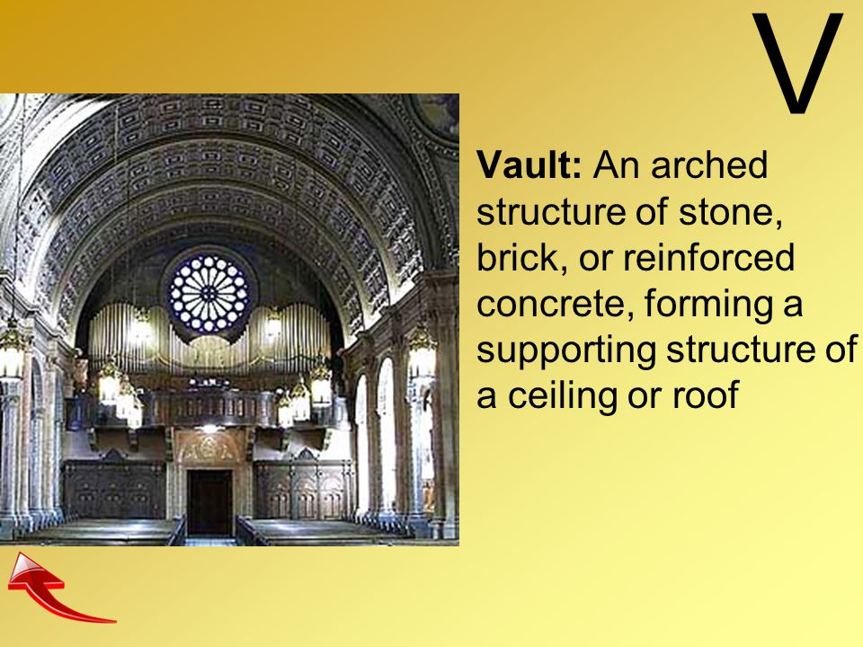 V Vault: An arched structure of stone, brick, or reinforced concrete, forming a supporting structure of a ceiling or roof.