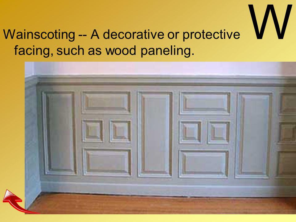 W Wainscoting -- A decorative or protective facing, such as wood paneling.
