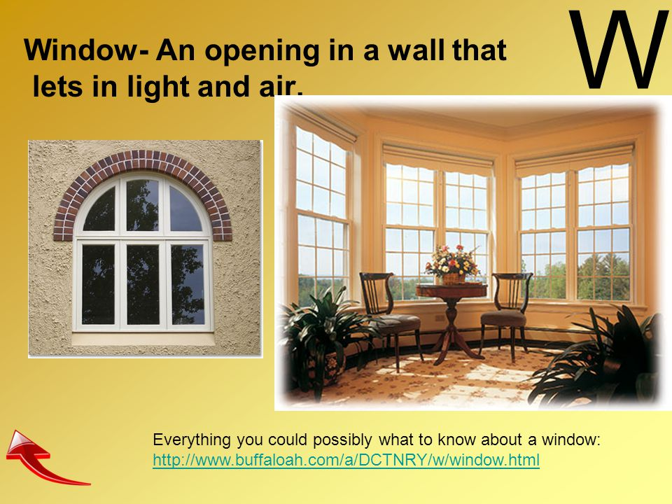 W Window- An opening in a wall that lets in light and air.
