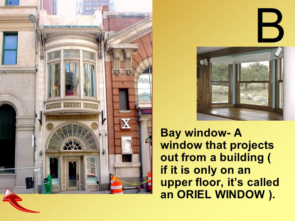 B Bay window- A window that projects out from a building ( if it is only on an upper floor, it's called an ORIEL WINDOW ).