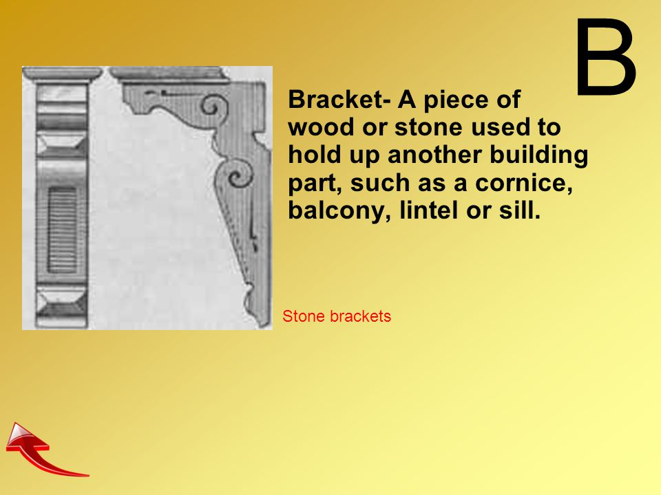 B Bracket- A piece of wood or stone used to hold up another building part, such as a cornice, balcony, lintel or sill.