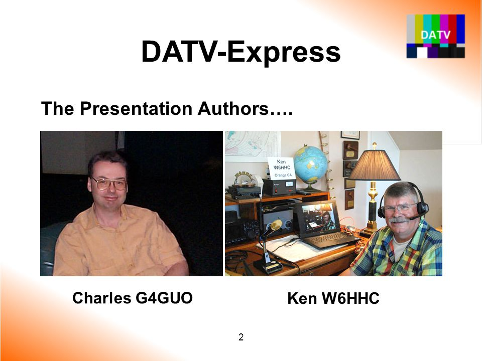 DATV-Express The Presentation Authors…. Ken W6HHC Charles G4GUO 2