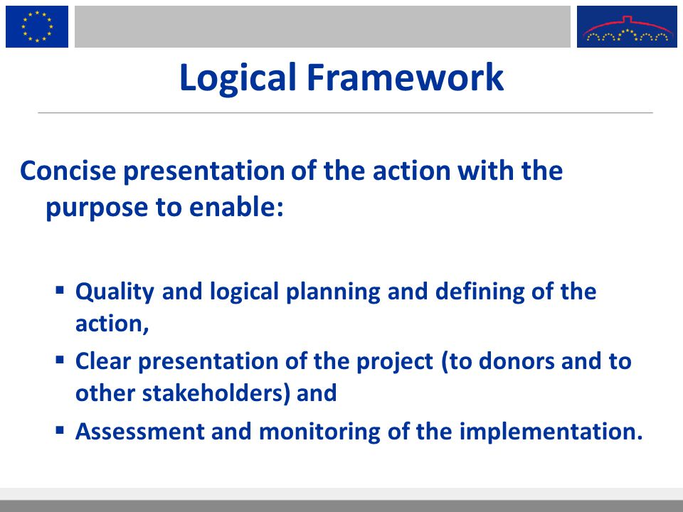 Logical Framework Concise presentation of the action with the purpose to enable: Quality and logical planning and defining of the action,
