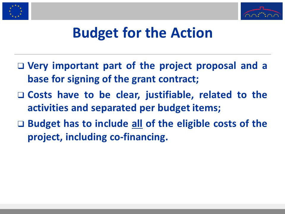 Budget for the Action Very important part of the project proposal and a base for signing of the grant contract;