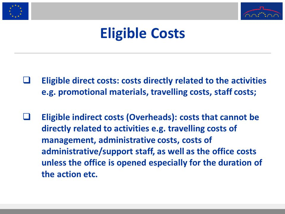 Eligible Costs Eligible direct costs: costs directly related to the activities e.g. promotional materials, travelling costs, staff costs;