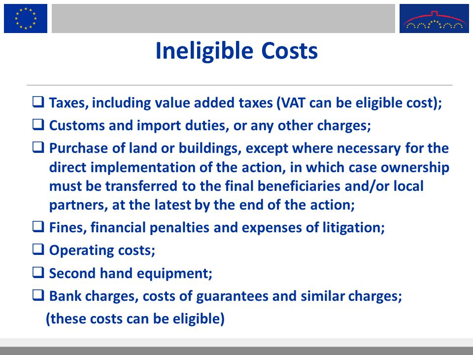 Ineligible Costs Taxes, including value added taxes (VAT can be eligible cost); Customs and import duties, or any other charges;