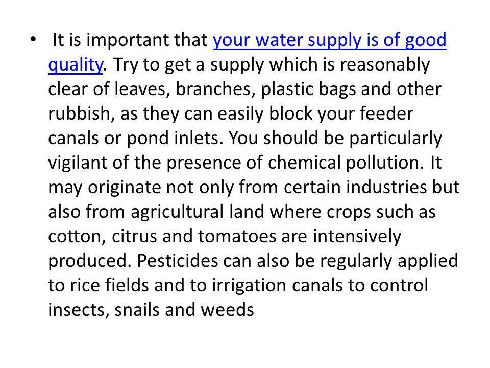 It is important that your water supply is of good quality