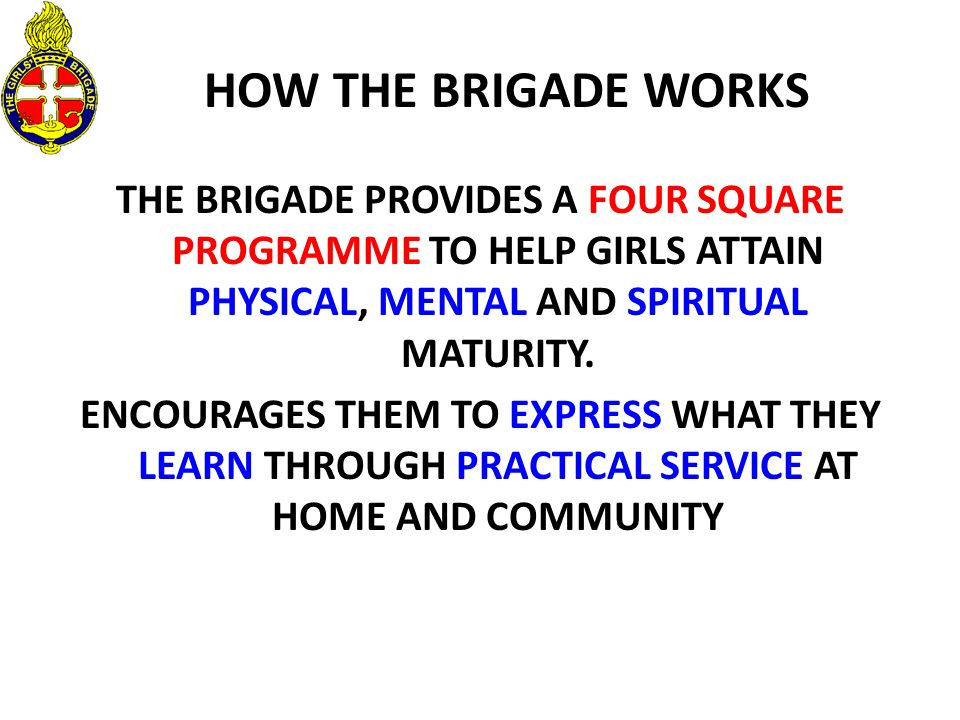 HOW THE BRIGADE WORKS THE BRIGADE PROVIDES A FOUR SQUARE PROGRAMME TO HELP GIRLS ATTAIN PHYSICAL, MENTAL AND SPIRITUAL MATURITY.