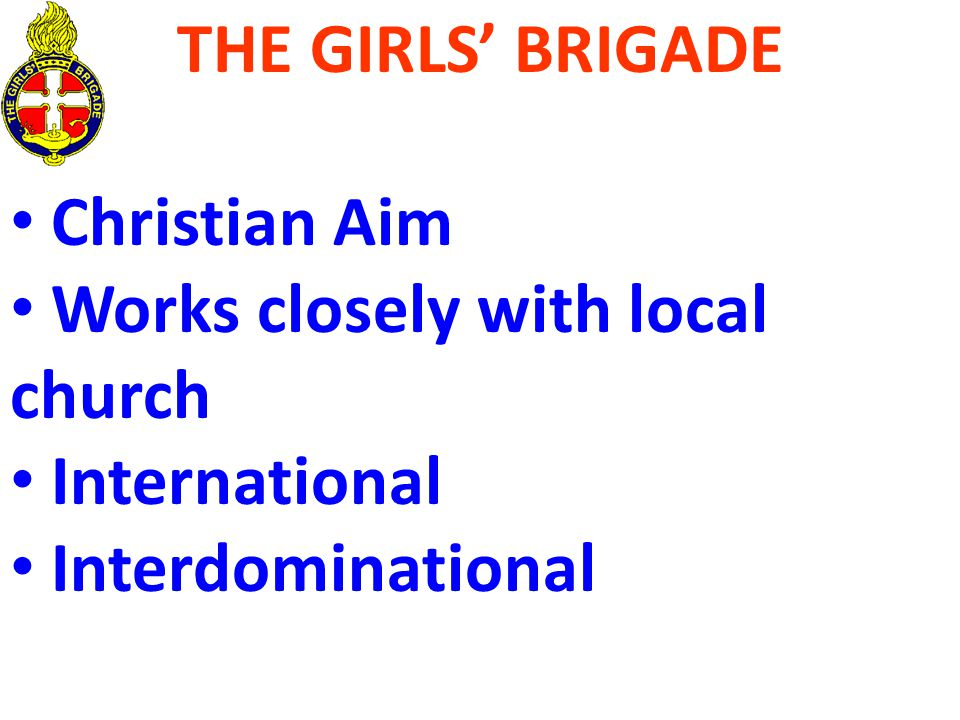THE GIRLS' BRIGADE Christian Aim Works closely with local church International Interdominational