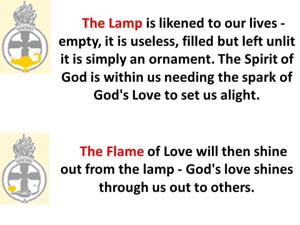 The Lamp is likened to our lives - empty, it is useless, filled but left unlit it is simply an ornament. The Spirit of God is within us needing the spark of God s Love to set us alight.