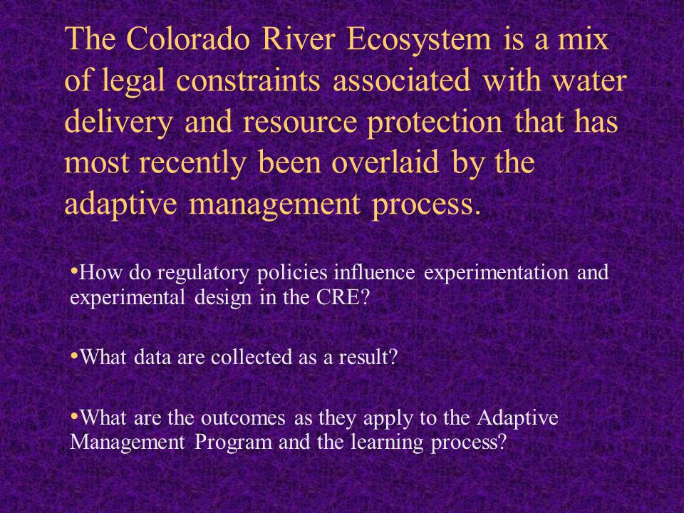 The Colorado River Ecosystem is a mix of legal constraints associated with water delivery and resource protection that has most recently been overlaid by the adaptive management process.