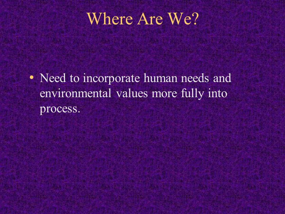 Where Are We Need to incorporate human needs and environmental values more fully into process.