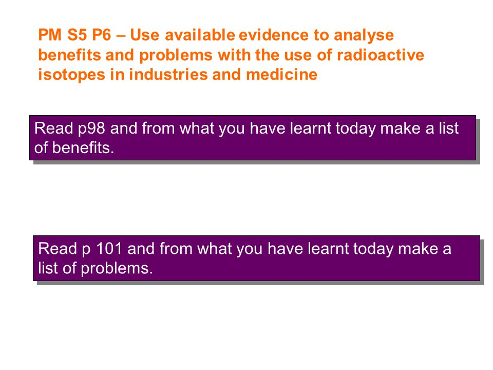 PM S5 P6 – Use available evidence to analyse benefits and problems with the use of radioactive isotopes in industries and medicine