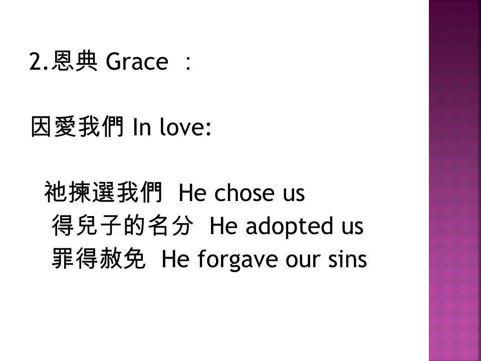 2.恩典 Grace : 因愛我們 In love: 祂揀選我們 He chose us 得兒子的名分 He adopted us 罪得赦免 He forgave our sins