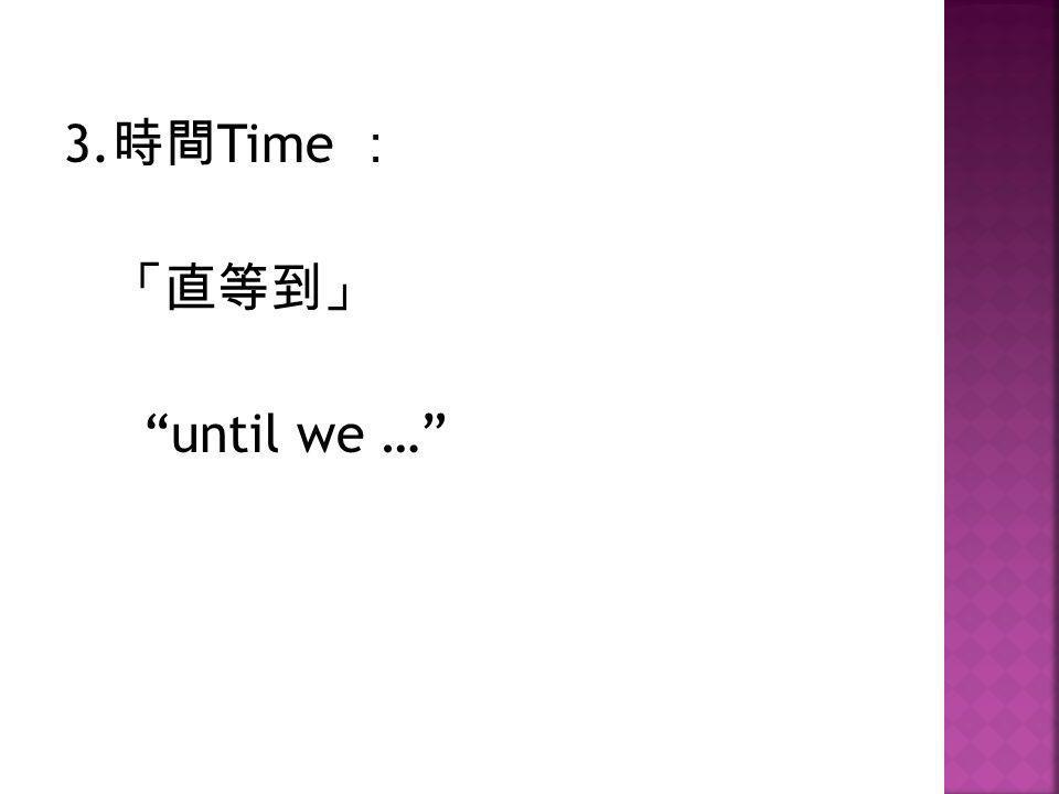 3.時間Time : 「直等到」 until we …