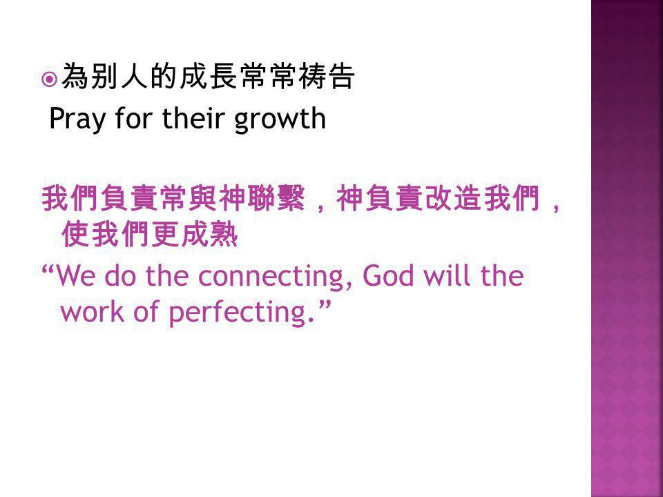 為别人的成長常常祷告 Pray for their growth. 我們負責常與神聯繫,神負責改造我們, 使我們更成熟.