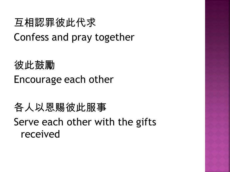 互相認罪彼此代求 Confess and pray together. 彼此鼓勵. Encourage each other.